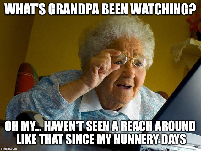 WHAT'S GRANDPA BEEN WATCHING? OH MY... HAVEN'T SEEN A REACH AROUND LIKE THAT SINCE MY NUNNERY DAYS | image tagged in memes,grandma finds the internet | made w/ Imgflip meme maker