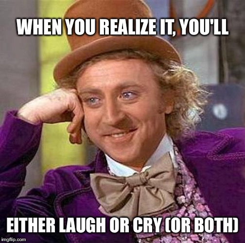 WHEN YOU REALIZE IT, YOU'LL EITHER LAUGH OR CRY (OR BOTH) | image tagged in memes,creepy condescending wonka | made w/ Imgflip meme maker
