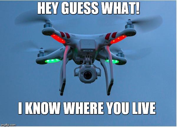 HEY GUESS WHAT! I KNOW WHERE YOU LIVE | image tagged in peeping drone | made w/ Imgflip meme maker