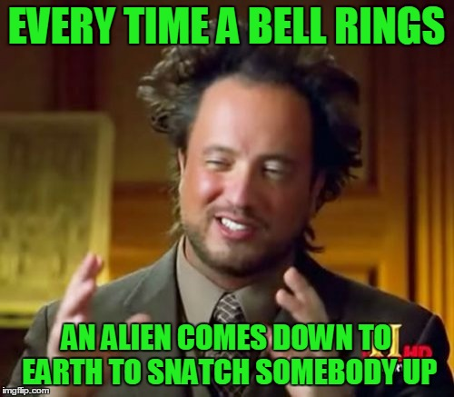 Ancient Aliens Meme | EVERY TIME A BELL RINGS AN ALIEN COMES DOWN TO EARTH TO SNATCH SOMEBODY UP | image tagged in memes,ancient aliens | made w/ Imgflip meme maker