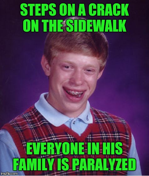 Bad Luck Brian Meme | STEPS ON A CRACK ON THE SIDEWALK EVERYONE IN HIS FAMILY IS PARALYZED | image tagged in memes,bad luck brian | made w/ Imgflip meme maker