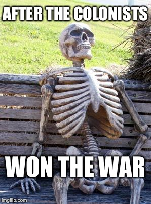 Waiting Skeleton Meme | AFTER THE COLONISTS WON THE WAR | image tagged in memes,waiting skeleton | made w/ Imgflip meme maker