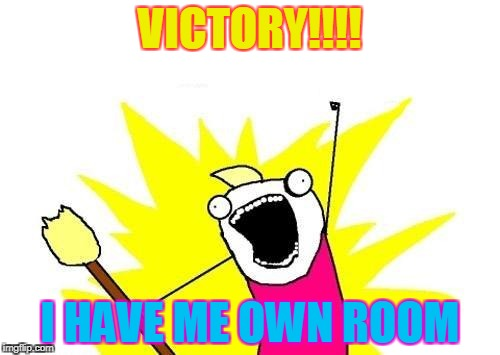 X All The Y Meme | VICTORY!!!! I HAVE ME OWN ROOM | image tagged in memes,x all the y | made w/ Imgflip meme maker