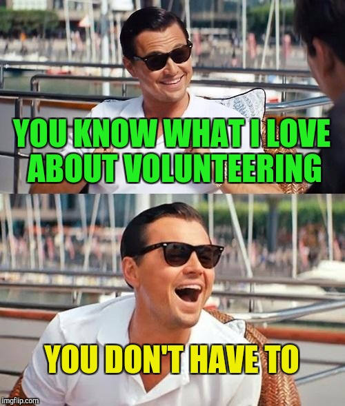 I love volunteering | YOU KNOW WHAT I LOVE ABOUT VOLUNTEERING YOU DON'T HAVE TO | image tagged in memes,leonardo dicaprio wolf of wall street | made w/ Imgflip meme maker