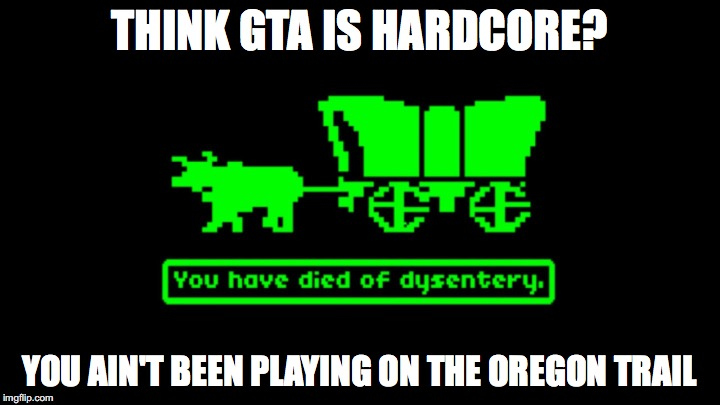 Gaming Old School Style | THINK GTA IS HARDCORE? YOU AIN'T BEEN PLAYING ON THE OREGON TRAIL | image tagged in gta,oregon trail,dysentery | made w/ Imgflip meme maker