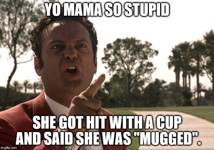 "Yo mama | YO MAMA SO STUPID SHE GOT HIT WITH A CUP AND SAID SHE WAS ""MUGGED"". 