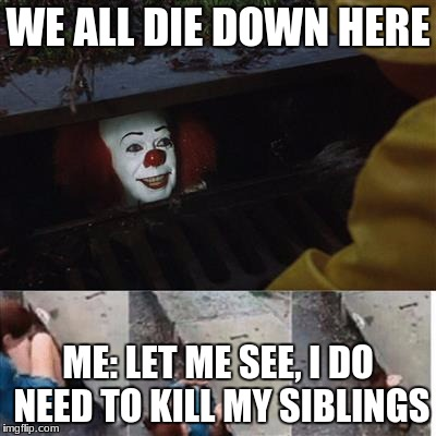 pennywise in sewer | WE ALL DIE DOWN HERE ME: LET ME SEE, I DO NEED TO KILL MY SIBLINGS | image tagged in pennywise in sewer | made w/ Imgflip meme maker