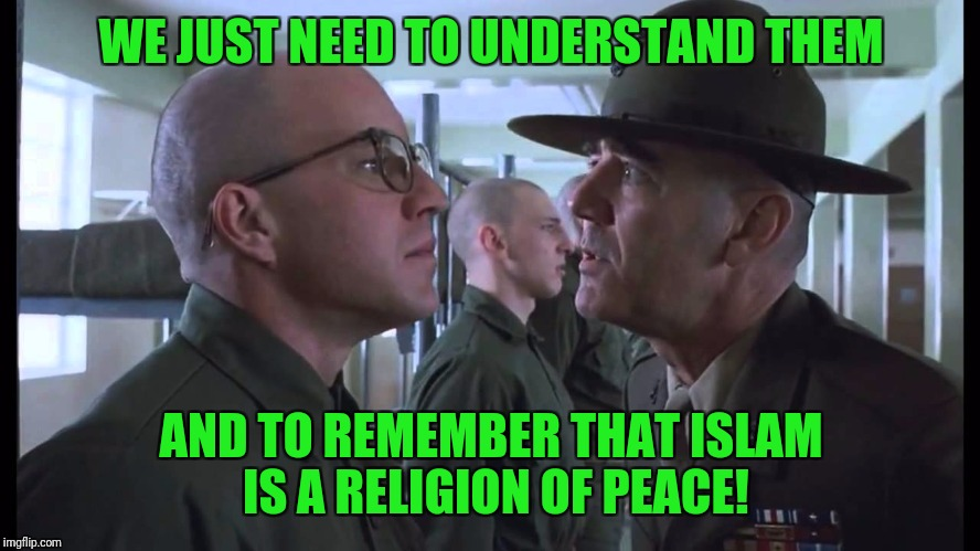 full metal jacket | WE JUST NEED TO UNDERSTAND THEM AND TO REMEMBER THAT ISLAM IS A RELIGION OF PEACE! | image tagged in full metal jacket | made w/ Imgflip meme maker