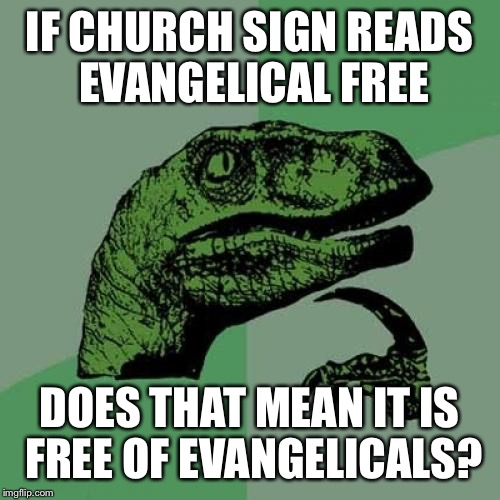 Philosoraptor Meme | IF CHURCH SIGN READS EVANGELICAL FREE DOES THAT MEAN IT IS FREE OF EVANGELICALS? | image tagged in memes,philosoraptor,church,god religion universe | made w/ Imgflip meme maker