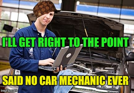 Internet Mechanic | I'LL GET RIGHT TO THE POINT SAID NO CAR MECHANIC EVER | image tagged in internet mechanic,scumbag | made w/ Imgflip meme maker