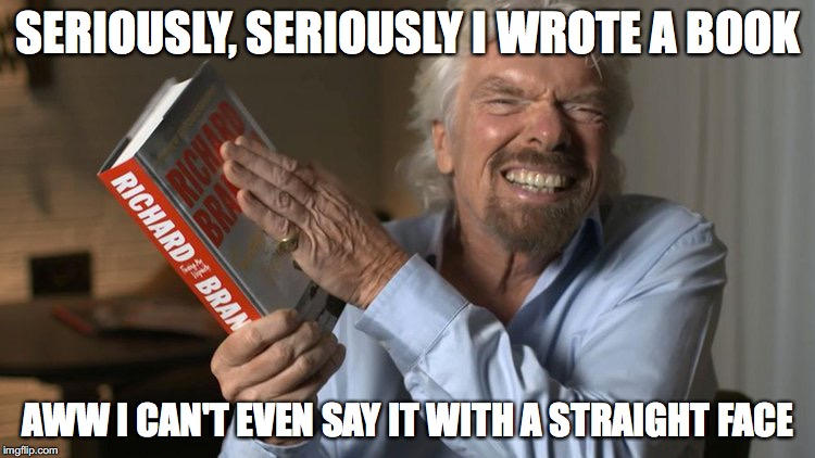 Yeah me too! | SERIOUSLY, SERIOUSLY I WROTE A BOOK AWW I CAN'T EVEN SAY IT WITH A STRAIGHT FACE | image tagged in richard branson,book | made w/ Imgflip meme maker