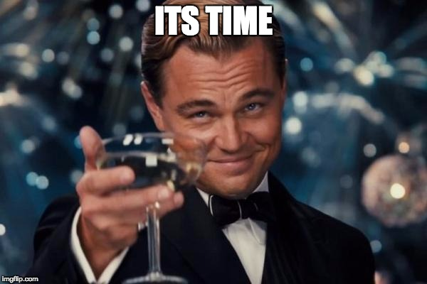 Leonardo Dicaprio Cheers | ITS TIME | image tagged in memes,leonardo dicaprio cheers | made w/ Imgflip meme maker