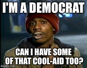Y'all Got Any More Of That Meme | I'M A DEMOCRAT CAN I HAVE SOME OF THAT COOL-AID TOO? | image tagged in memes,yall got any more of | made w/ Imgflip meme maker