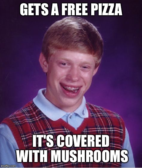 Ew... | GETS A FREE PIZZA IT'S COVERED WITH MUSHROOMS | image tagged in memes,bad luck brian,pizza,mushrooms | made w/ Imgflip meme maker