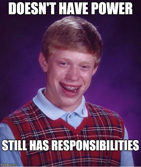 Bad Luck Brian Meme | DOESN'T HAVE POWER STILL HAS RESPONSIBILITIES | image tagged in memes,bad luck brian | made w/ Imgflip meme maker