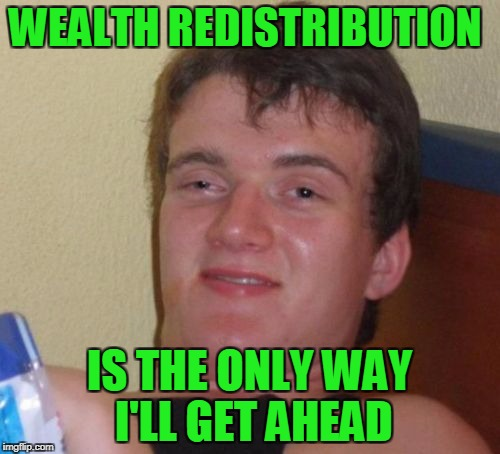 10 Guy Meme | WEALTH REDISTRIBUTION IS THE ONLY WAY I'LL GET AHEAD | image tagged in memes,10 guy | made w/ Imgflip meme maker