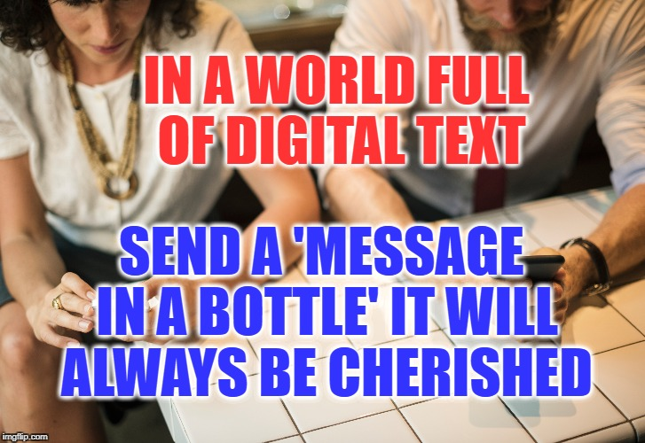 A digital world | IN A WORLD FULL OF DIGITAL TEXT SEND A 'MESSAGE IN A BOTTLE' IT WILL ALWAYS BE CHERISHED | image tagged in world,life,message,bottle,texting,remembrance | made w/ Imgflip meme maker