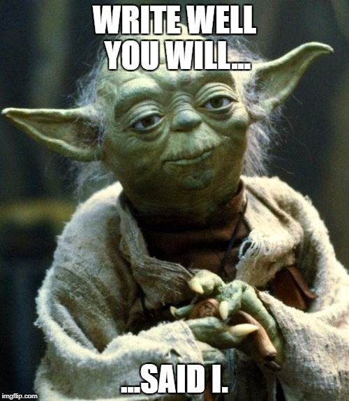 Star Wars Yoda Meme | WRITE WELL YOU WILL... ...SAID I. | image tagged in memes,star wars yoda | made w/ Imgflip meme maker