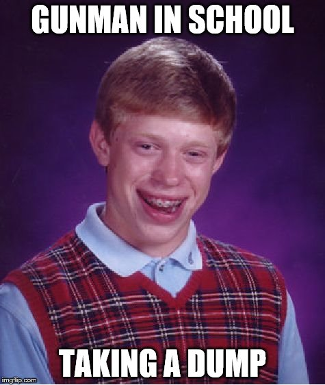 Bad Luck Brian Meme | GUNMAN IN SCHOOL TAKING A DUMP | image tagged in memes,bad luck brian | made w/ Imgflip meme maker