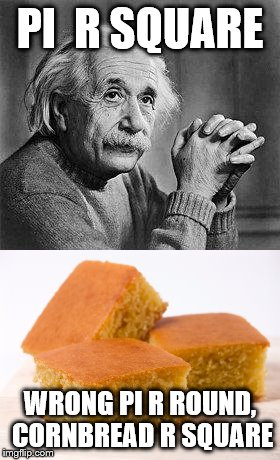 Einstein was wrong | PI  R SQUARE WRONG PI R ROUND, CORNBREAD R SQUARE | image tagged in albert einstein | made w/ Imgflip meme maker