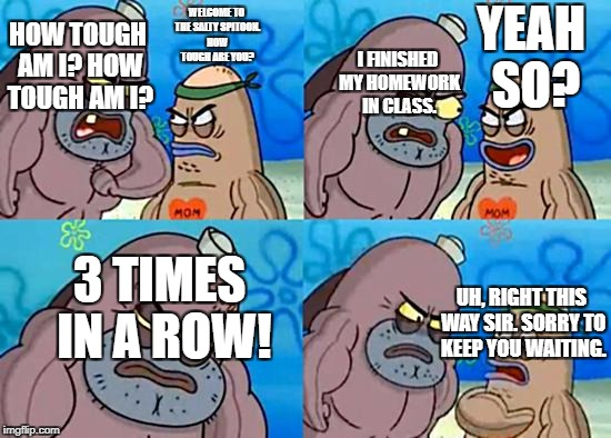 3 Days. | WELCOME TO THE SALTY SPITOON. HOW TOUGH ARE YOU? HOW TOUGH AM I? HOW TOUGH AM I? I FINISHED MY HOMEWORK IN CLASS. YEAH SO? 3 TIMES IN A ROW! | image tagged in welcome to the salty spitoon | made w/ Imgflip meme maker