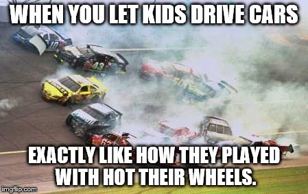 Because Race Car Meme | WHEN YOU LET KIDS DRIVE CARS EXACTLY LIKE HOW THEY PLAYED WITH HOT THEIR WHEELS. | image tagged in memes,because race car | made w/ Imgflip meme maker