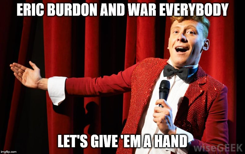 ERIC BURDON AND WAR EVERYBODY LET'S GIVE 'EM A HAND | made w/ Imgflip meme maker