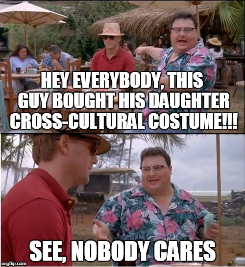 Halloween is Scary this Year | HEY EVERYBODY, THIS GUY BOUGHT HIS DAUGHTER CROSS-CULTURAL COSTUME!!! SEE, NOBODY CARES | image tagged in memes,see nobody cares | made w/ Imgflip meme maker