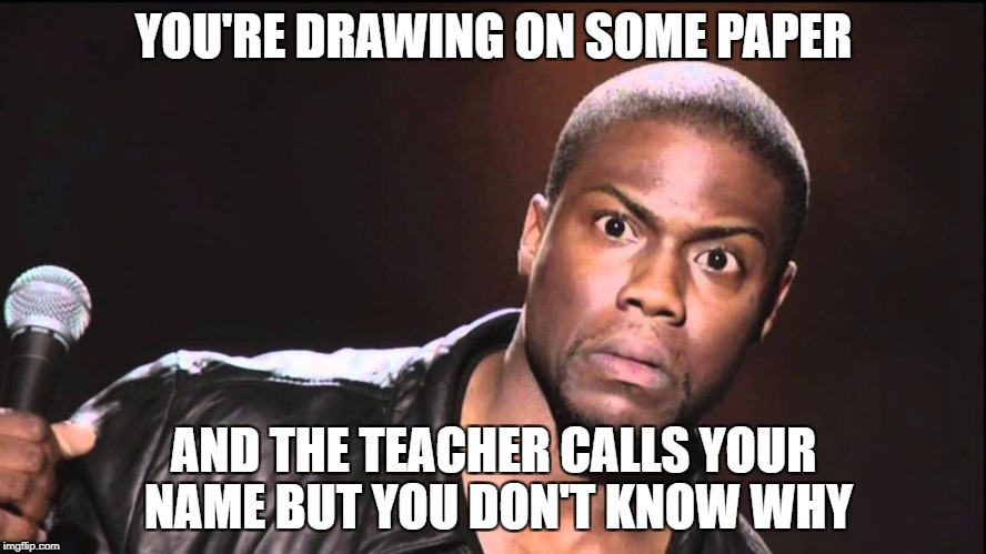 YOU'RE DRAWING ON SOME PAPER AND THE TEACHER CALLS YOUR NAME BUT YOU DON'T KNOW WHY | image tagged in you talking to me | made w/ Imgflip meme maker