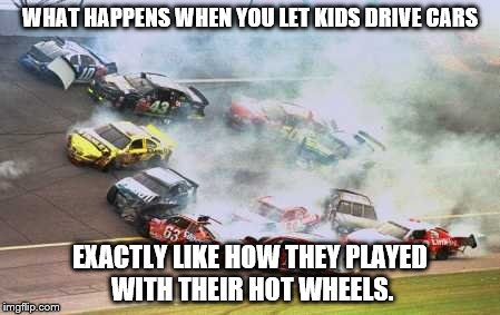 Because Race Car Meme | WHAT HAPPENS WHEN YOU LET KIDS DRIVE CARS EXACTLY LIKE HOW THEY PLAYED WITH THEIR HOT WHEELS. | image tagged in memes,because race car | made w/ Imgflip meme maker