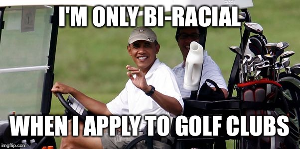 Obama golfing | I'M ONLY BI-RACIAL WHEN I APPLY TO GOLF CLUBS | image tagged in obama golfing | made w/ Imgflip meme maker