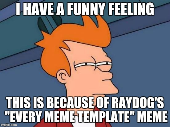 "Futurama Fry Meme | I HAVE A FUNNY FEELING THIS IS BECAUSE OF RAYDOG'S ""EVERY MEME TEMPLATE"" MEME 