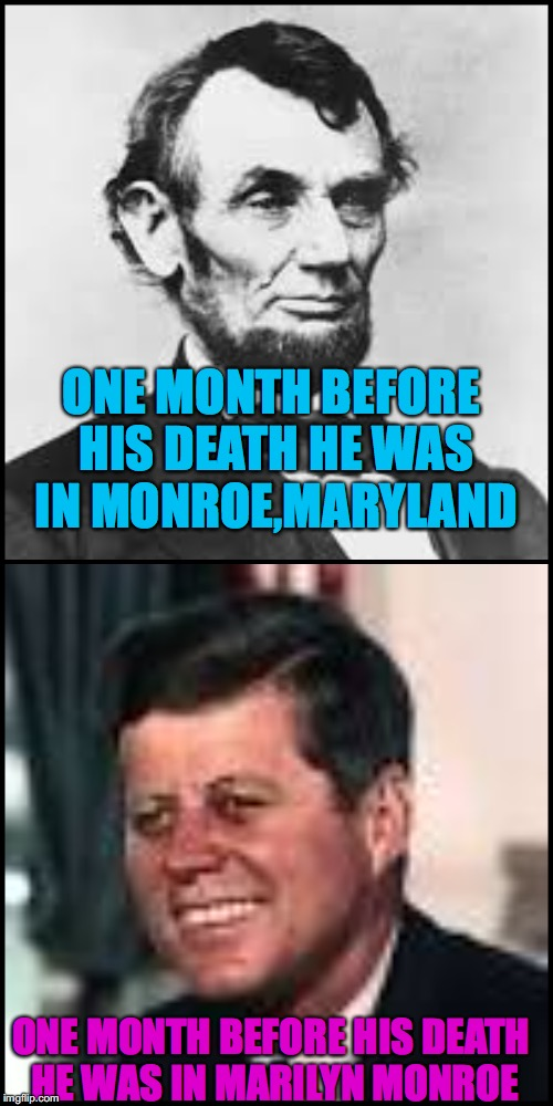 Jfk is a player(Thanks to the website snopes for the idea) | ONE MONTH BEFORE HIS DEATH HE WAS IN MONROE,MARYLAND ONE MONTH BEFORE HIS DEATH HE WAS IN MARILYN MONROE | image tagged in jfk,abraham lincoln | made w/ Imgflip meme maker
