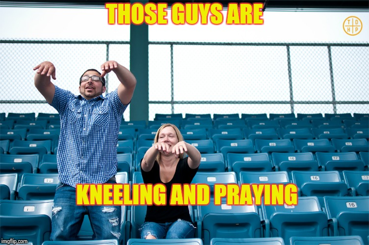 One man wave | THOSE GUYS ARE KNEELING AND PRAYING | image tagged in one man wave | made w/ Imgflip meme maker
