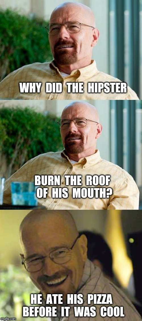 Breaking Bad Pun | WHY  DID  THE  HIPSTER HE  ATE  HIS  PIZZA  BEFORE  IT  WAS  COOL BURN  THE  ROOF  OF  HIS  MOUTH? | image tagged in breaking bad pun,hipster,pizza | made w/ Imgflip meme maker