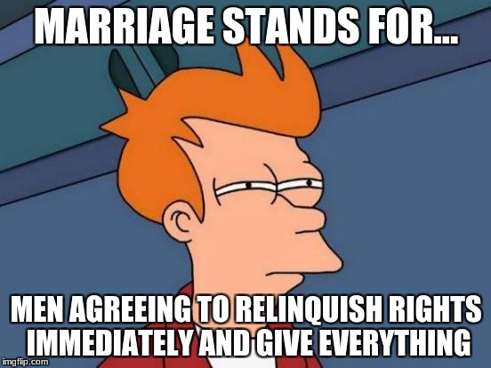 Futurama Fry Meme | MARRIAGE STANDS FOR... MEN AGREEING TO RELINQUISH RIGHTS IMMEDIATELY AND GIVE EVERYTHING | image tagged in memes,futurama fry | made w/ Imgflip meme maker