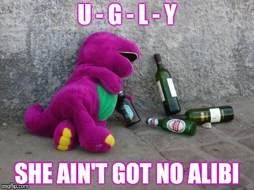 Drunk Barney | U - G - L - Y SHE AIN'T GOT NO ALIBI | image tagged in drunk barney | made w/ Imgflip meme maker