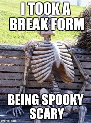 Waiting Skeleton Meme | I TOOK A BREAK FORM BEING SPOOKY SCARY | image tagged in memes,waiting skeleton | made w/ Imgflip meme maker