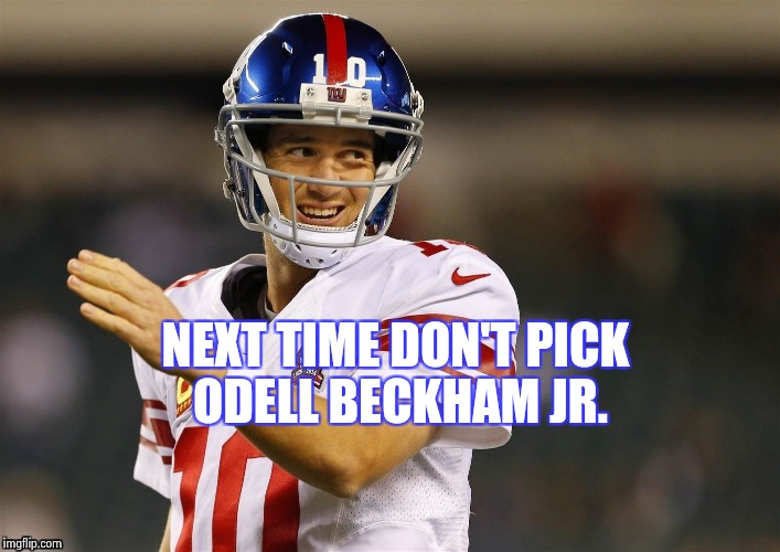 NEXT TIME DON'T PICK ODELL BECKHAM JR. | image tagged in eli's coming | made w/ Imgflip meme maker