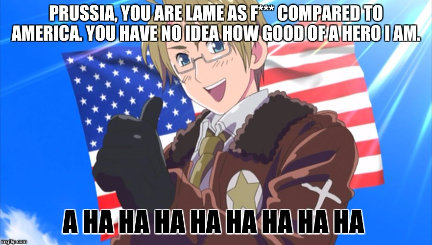 Insert America  | PRUSSIA, YOU ARE LAME AS F*** COMPARED TO AMERICA. YOU HAVE NO IDEA HOW GOOD OF A HERO I AM. A HA HA HA HA HA HA HA HA | image tagged in insert america | made w/ Imgflip meme maker