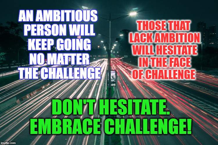 Love the grind | AN AMBITIOUS PERSON WILL KEEP GOING NO MATTER THE CHALLENGE DON'T HESITATE. EMBRACE CHALLENGE! THOSE THAT LACK AMBITION WILL HESITATE IN THE | image tagged in challenge,life,goals,dreams,motivation,inspirational | made w/ Imgflip meme maker