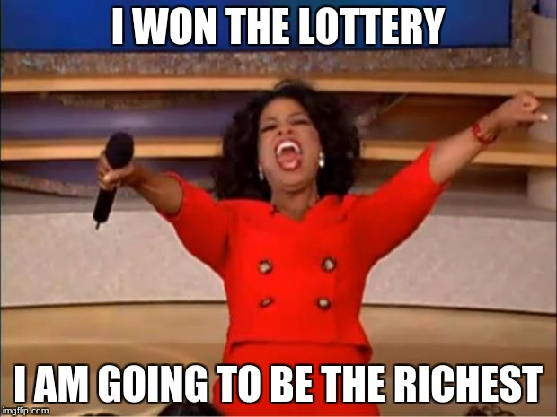 Oprah You Get A Meme | I WON THE LOTTERY I AM GOING TO BE THE RICHEST | image tagged in memes,oprah you get a | made w/ Imgflip meme maker