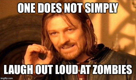 One Does Not Simply Meme | ONE DOES NOT SIMPLY LAUGH OUT LOUD AT ZOMBIES | image tagged in memes,one does not simply | made w/ Imgflip meme maker