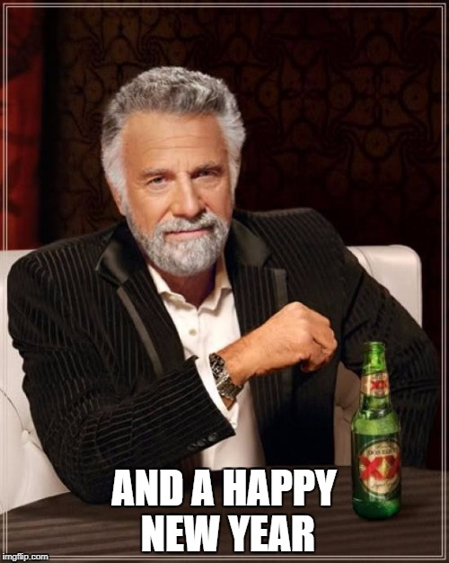 The Most Interesting Man In The World Meme | AND A HAPPY NEW YEAR | image tagged in memes,the most interesting man in the world | made w/ Imgflip meme maker