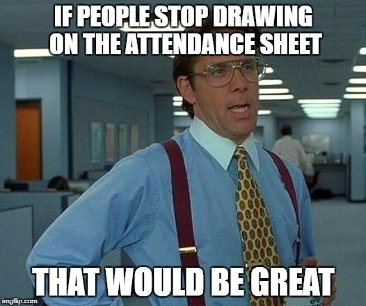 That Would Be Great Meme | IF PEOPLE STOP DRAWING ON THE ATTENDANCE SHEET THAT WOULD BE GREAT | image tagged in memes,that would be great | made w/ Imgflip meme maker