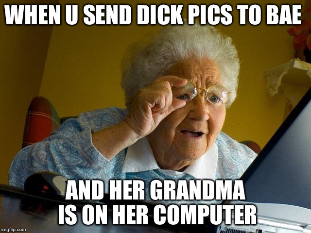 Grandma Finds The Internet Meme | WHEN U SEND DICK PICS TO BAE AND HER GRANDMA IS ON HER COMPUTER | image tagged in memes,grandma finds the internet | made w/ Imgflip meme maker