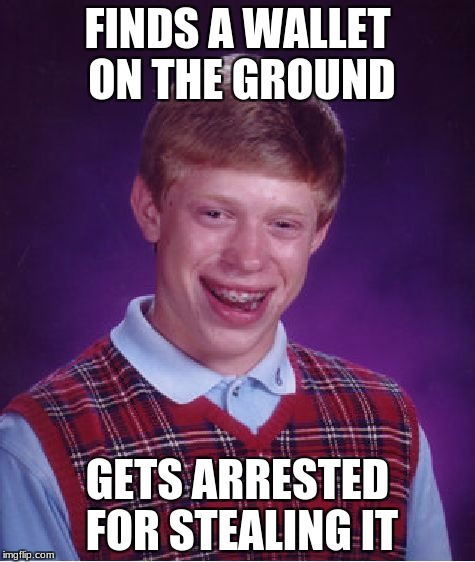 Bad Luck Brian Meme | FINDS A WALLET ON THE GROUND GETS ARRESTED FOR STEALING IT | image tagged in memes,bad luck brian | made w/ Imgflip meme maker