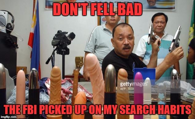 DON'T FELL BAD THE FBI PICKED UP ON MY SEARCH HABITS | made w/ Imgflip meme maker