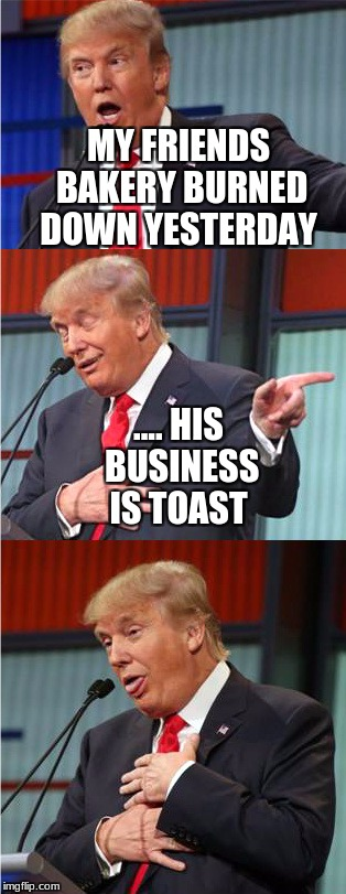 Bad Pun Trump | MY FRIENDS BAKERY BURNED DOWN YESTERDAY .... HIS BUSINESS IS TOAST | image tagged in bad pun trump | made w/ Imgflip meme maker
