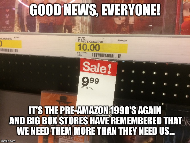 I'm dying, but F.U. anyway... | GOOD NEWS, EVERYONE! IT'S THE PRE-AMAZON 1990'S AGAIN AND BIG BOX STORES HAVE REMEMBERED THAT WE NEED THEM MORE THAN THEY NEED US... | image tagged in economy,economics,fuck you,because fuck you,zero fucks given | made w/ Imgflip meme maker